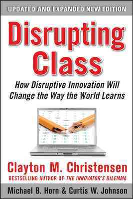 Disrupting Class By Christensen, Clayton M./ Horn, Michael B./ Johnson, Curtis W.